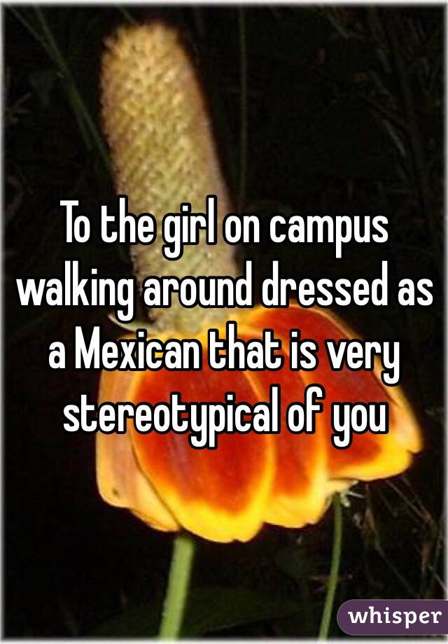 To the girl on campus walking around dressed as a Mexican that is very stereotypical of you