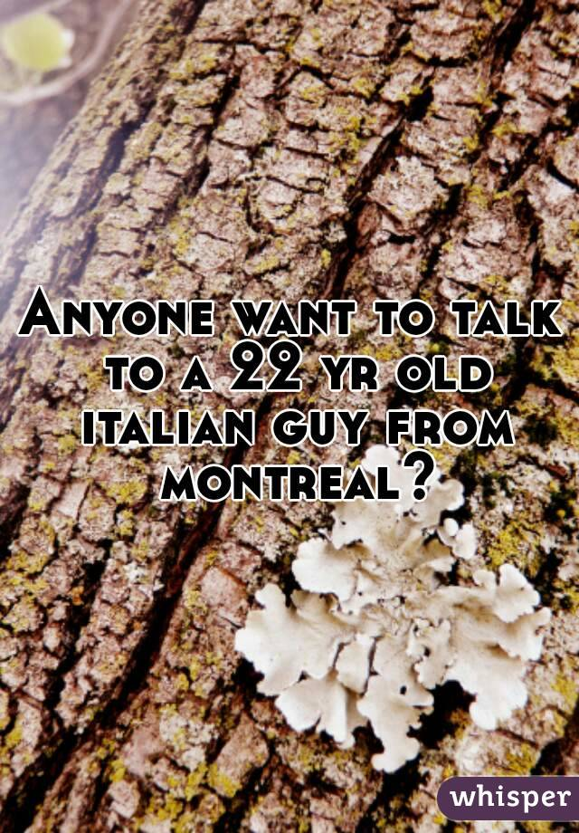 Anyone want to talk to a 22 yr old italian guy from montreal?