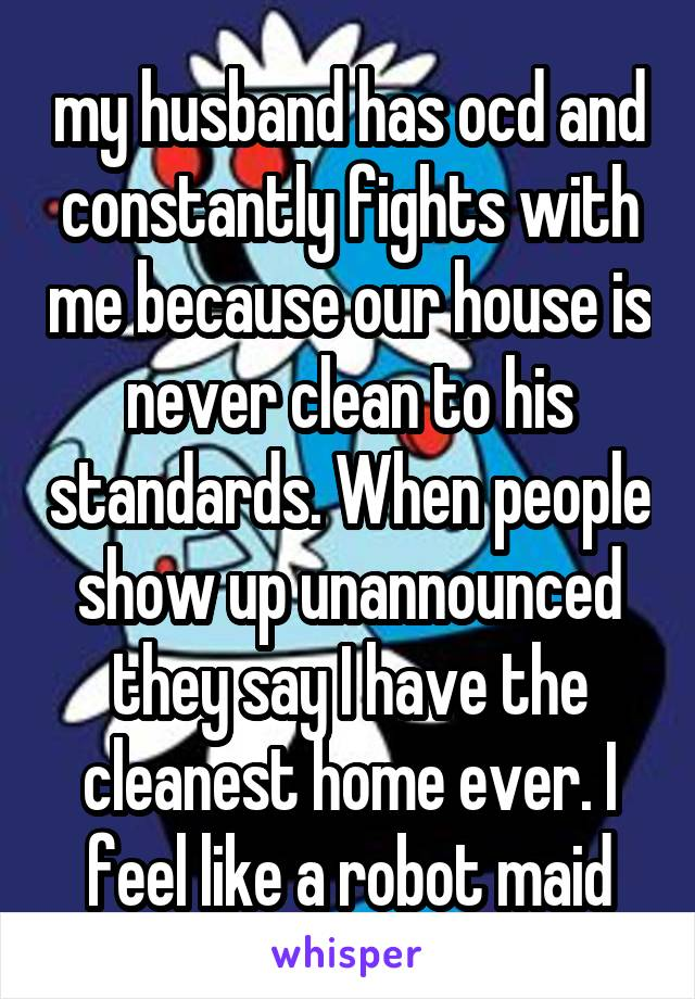 my husband has ocd and constantly fights with me because our house is never clean to his standards. When people show up unannounced they say I have the cleanest home ever. I feel like a robot maid