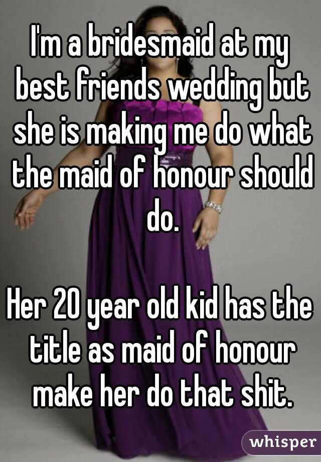 I'm a bridesmaid at my best friends wedding but she is making me do what the maid of honour should do.  Her 20 year old kid has the title as maid of honour make her do that shit.
