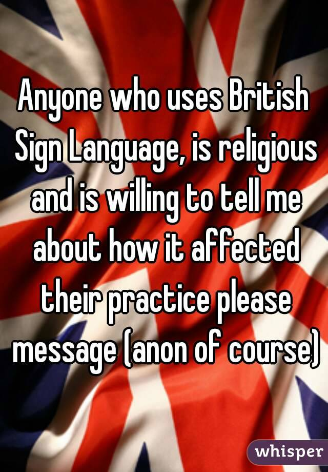 Anyone who uses British Sign Language, is religious and is willing to tell me about how it affected their practice please message (anon of course)