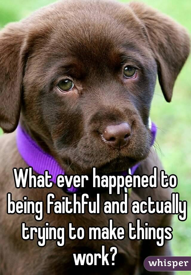 What ever happened to being faithful and actually trying to make things work?
