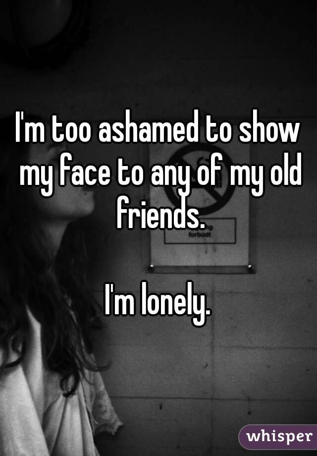 I'm too ashamed to show my face to any of my old friends.  I'm lonely.