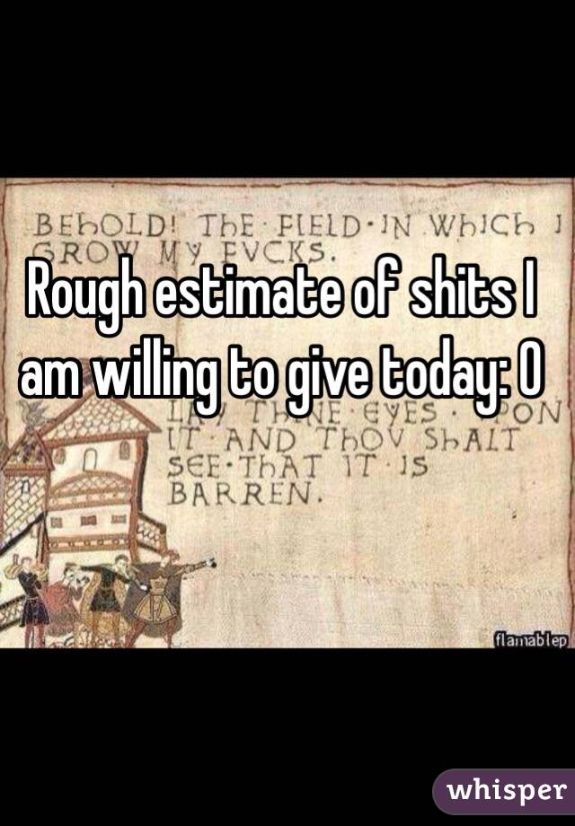 Rough estimate of shits I am willing to give today: 0