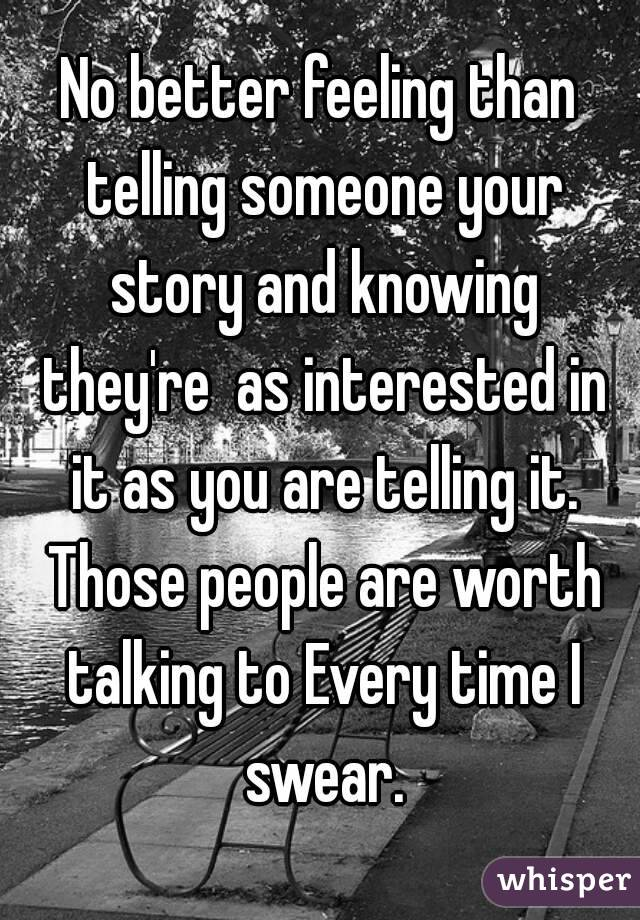 No better feeling than telling someone your story and knowing they're  as interested in it as you are telling it. Those people are worth talking to Every time I swear.