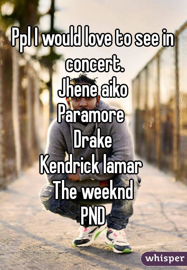 Ppl I would love to see in concert. Jhene aiko Paramore  Drake Kendrick lamar  The weeknd PND