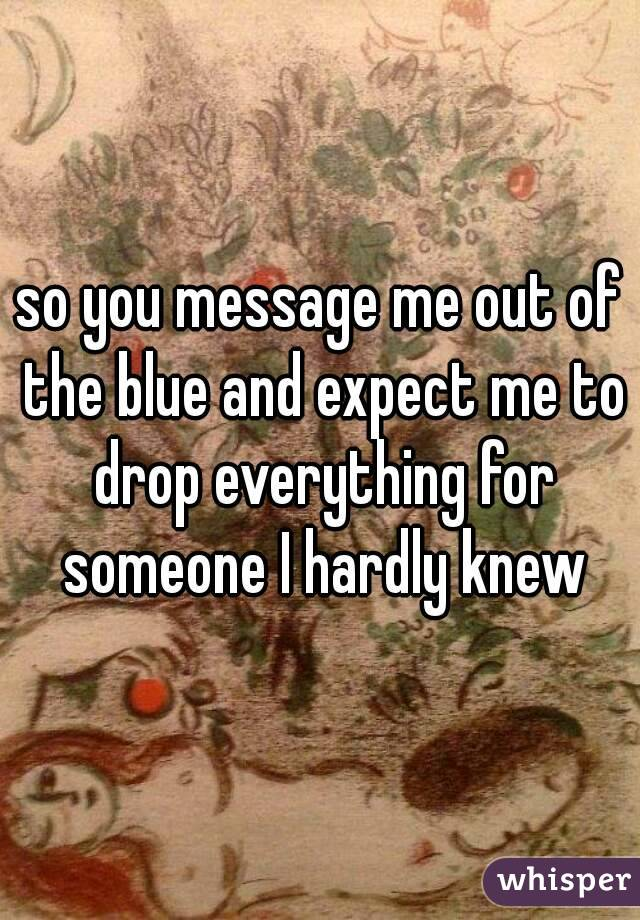 so you message me out of the blue and expect me to drop everything for someone I hardly knew