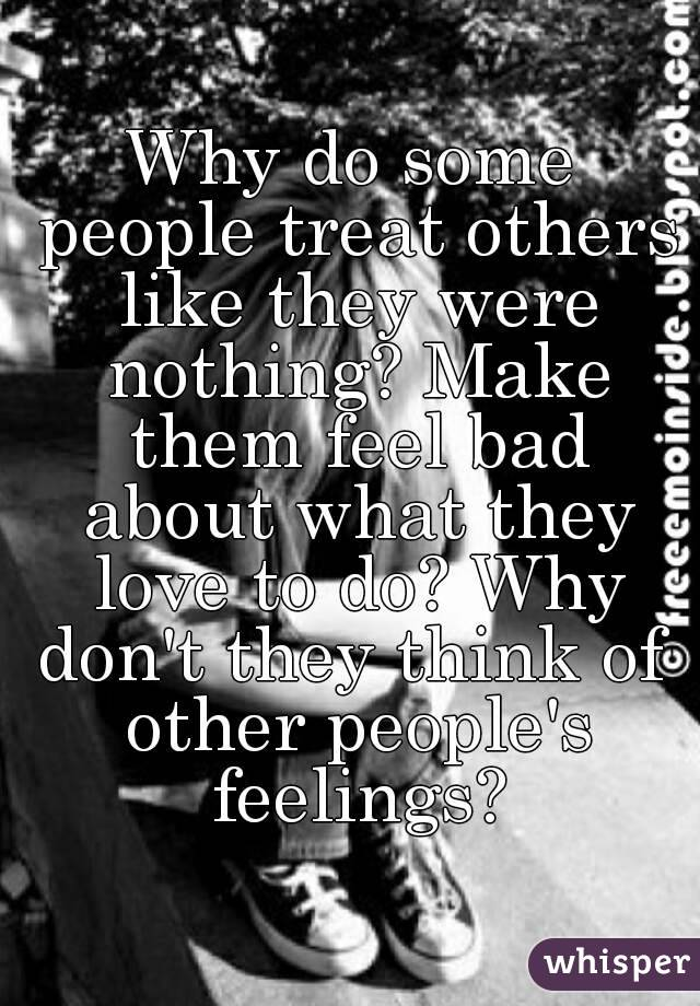 Why do some people treat others like they were nothing? Make them feel bad about what they love to do? Why don't they think of  other people's feelings?