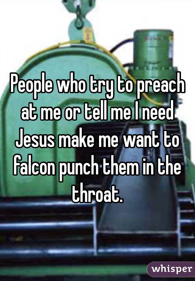 People who try to preach at me or tell me I need Jesus make me want to falcon punch them in the throat.