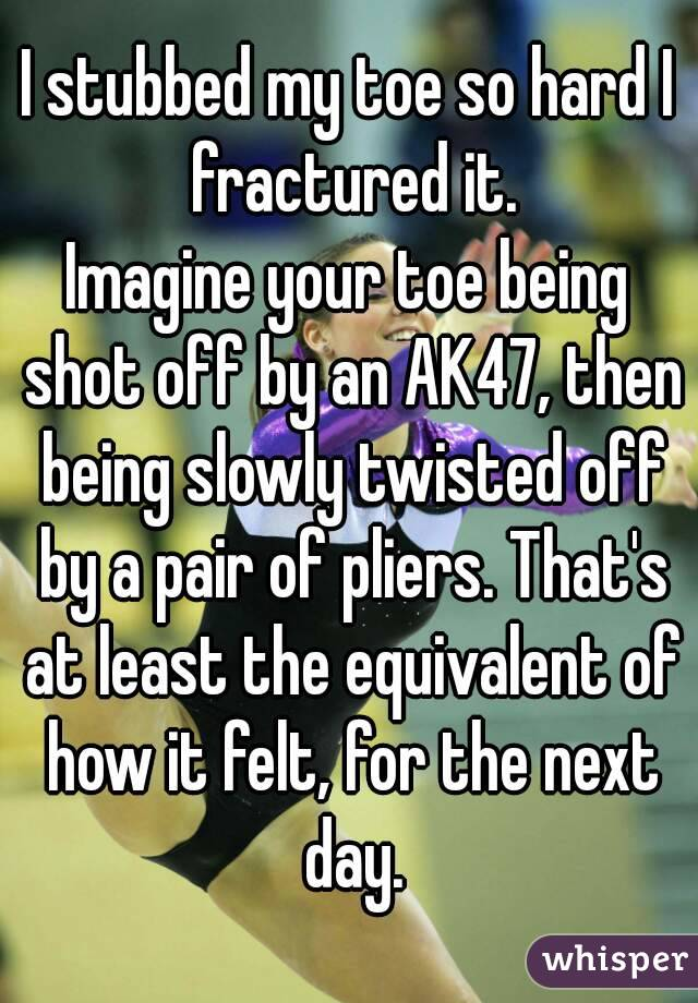 I stubbed my toe so hard I fractured it. Imagine your toe being shot off by an AK47, then being slowly twisted off by a pair of pliers. That's at least the equivalent of how it felt, for the next day.
