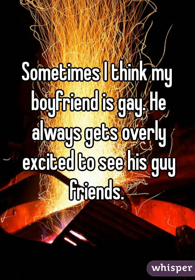 Sometimes I think my boyfriend is gay. He always gets overly excited to see his guy friends.