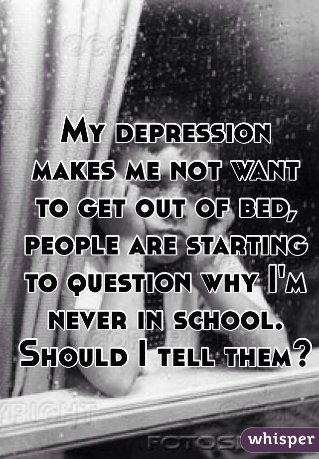 My depression makes me not want to get out of bed, people are starting to question why I'm never in school. Should I tell them?