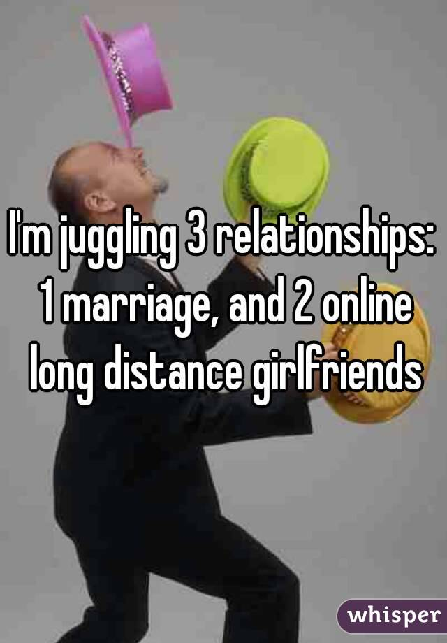 I'm juggling 3 relationships: 1 marriage, and 2 online long distance girlfriends