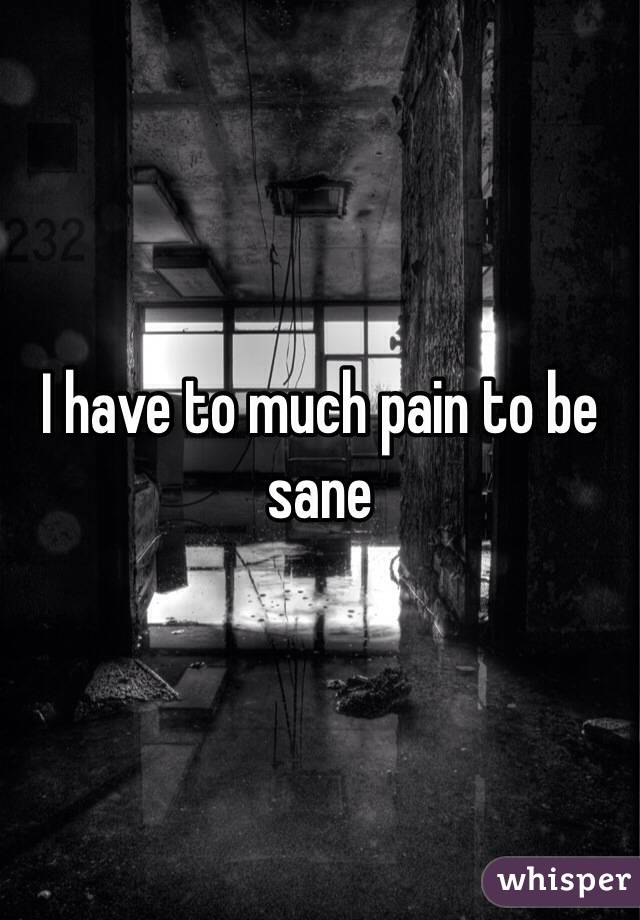 I have to much pain to be sane