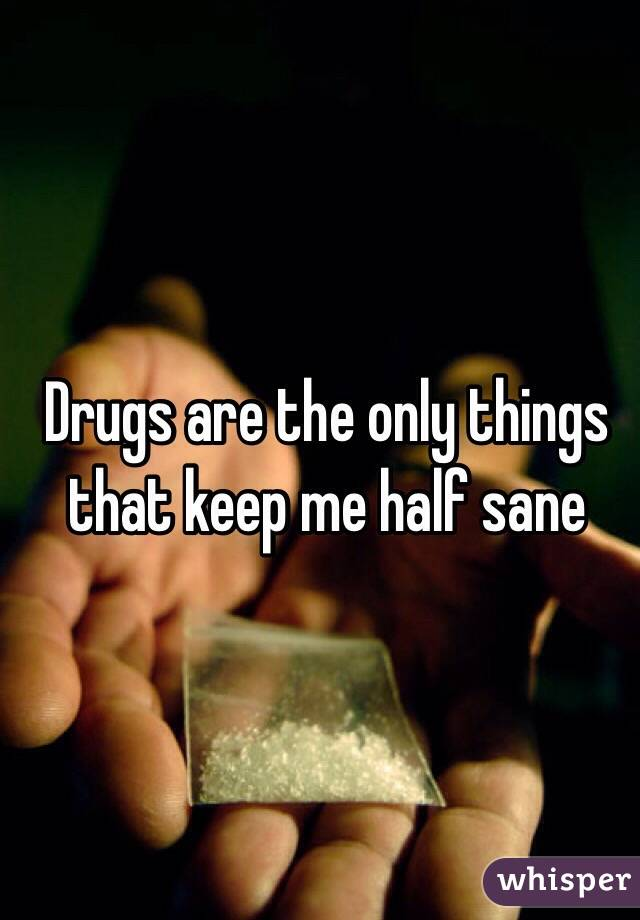 Drugs are the only things that keep me half sane