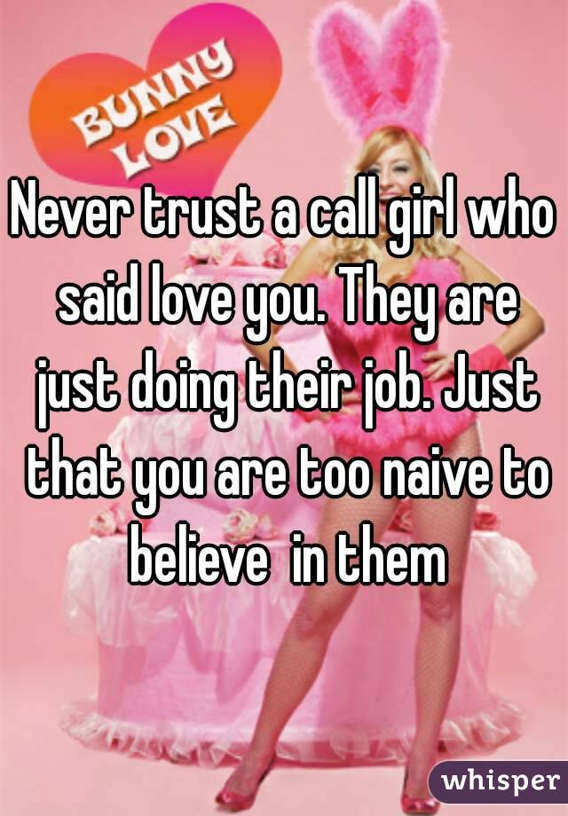 Never trust a call girl who said love you. They are just doing their job. Just that you are too naive to believe  in them