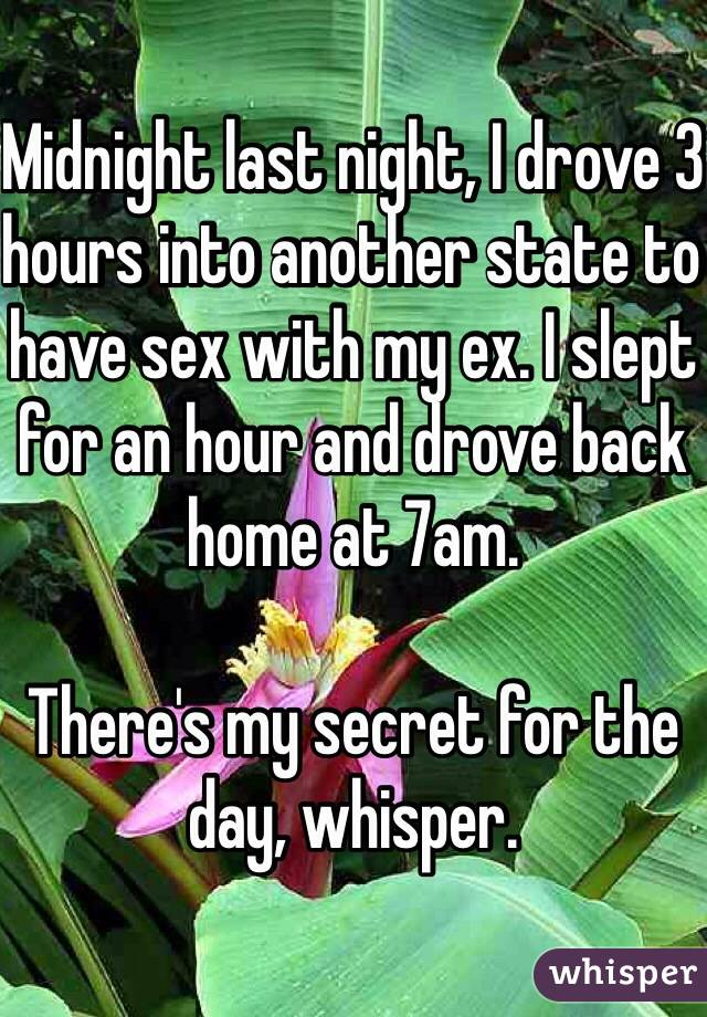 Midnight last night, I drove 3 hours into another state to have sex with my ex. I slept for an hour and drove back home at 7am.  There's my secret for the day, whisper.