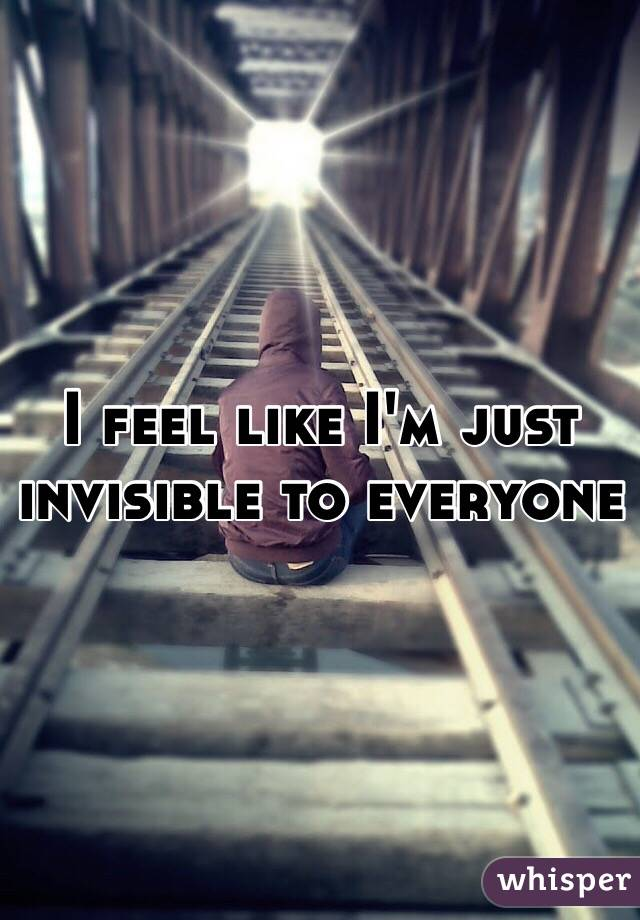 I feel like I'm just invisible to everyone
