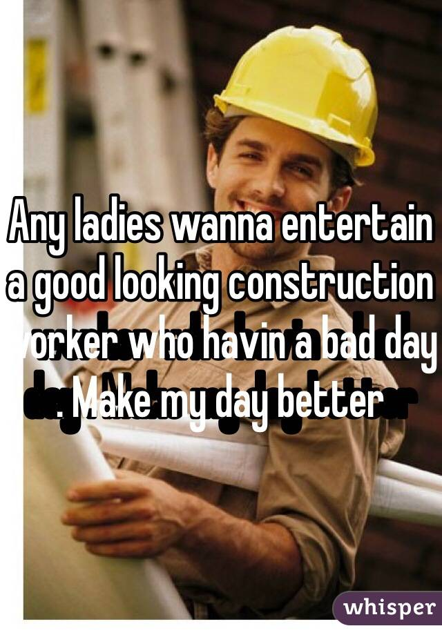 Any ladies wanna entertain a good looking construction worker who havin a bad day . Make my day better