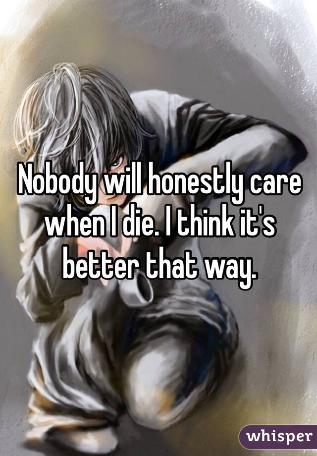 Nobody will honestly care when I die. I think it's better that way.