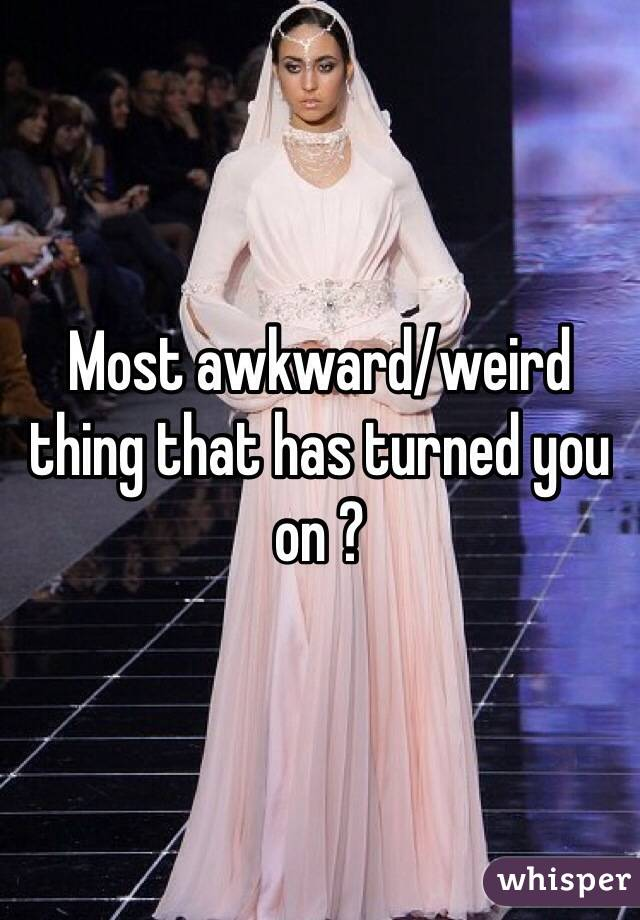 Most awkward/weird thing that has turned you on ?