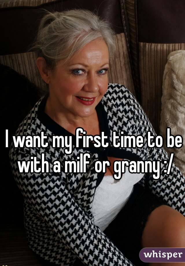 I want my first time to be with a milf or granny :/