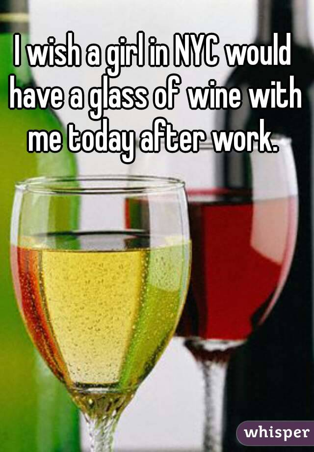 I wish a girl in NYC would have a glass of wine with me today after work.