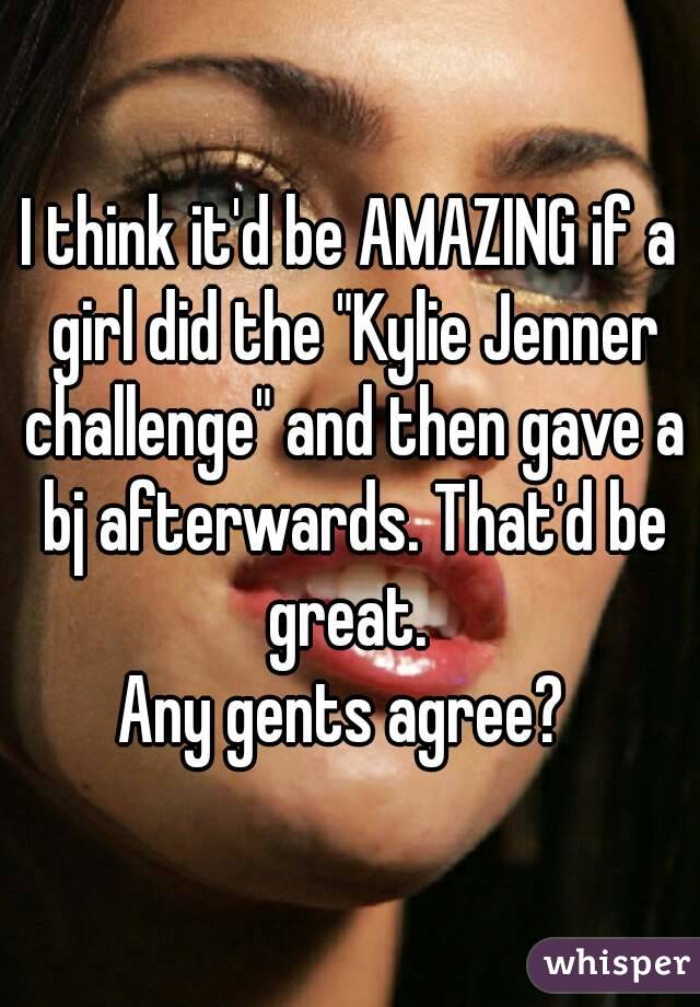 """I think it'd be AMAZING if a girl did the """"Kylie Jenner challenge"""" and then gave a bj afterwards. That'd be great.  Any gents agree?"""