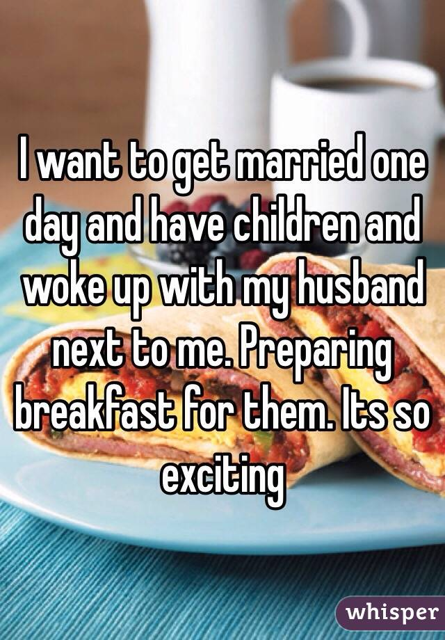 I want to get married one day and have children and woke up with my husband next to me. Preparing breakfast for them. Its so exciting