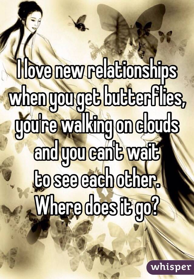 I love new relationships when you get butterflies, you're walking on clouds and you can't wait  to see each other.  Where does it go?