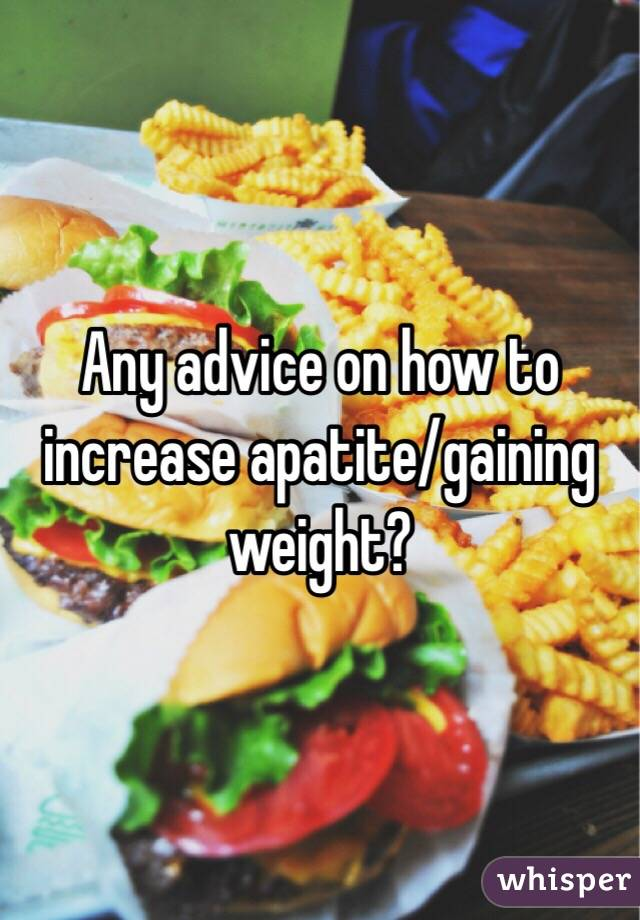 Any advice on how to increase apatite/gaining weight?