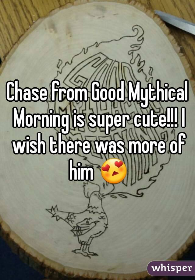 Chase from Good Mythical Morning is super cute!!! I wish there was more of him 😍