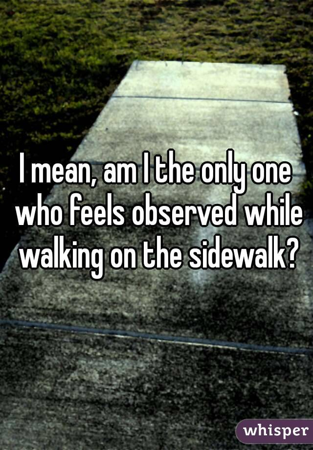 I mean, am I the only one who feels observed while walking on the sidewalk?