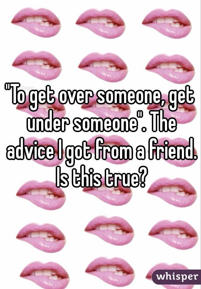 """""""To get over someone, get under someone"""". The advice I got from a friend. Is this true?"""