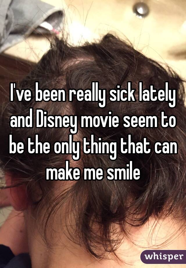 I've been really sick lately and Disney movie seem to be the only thing that can make me smile