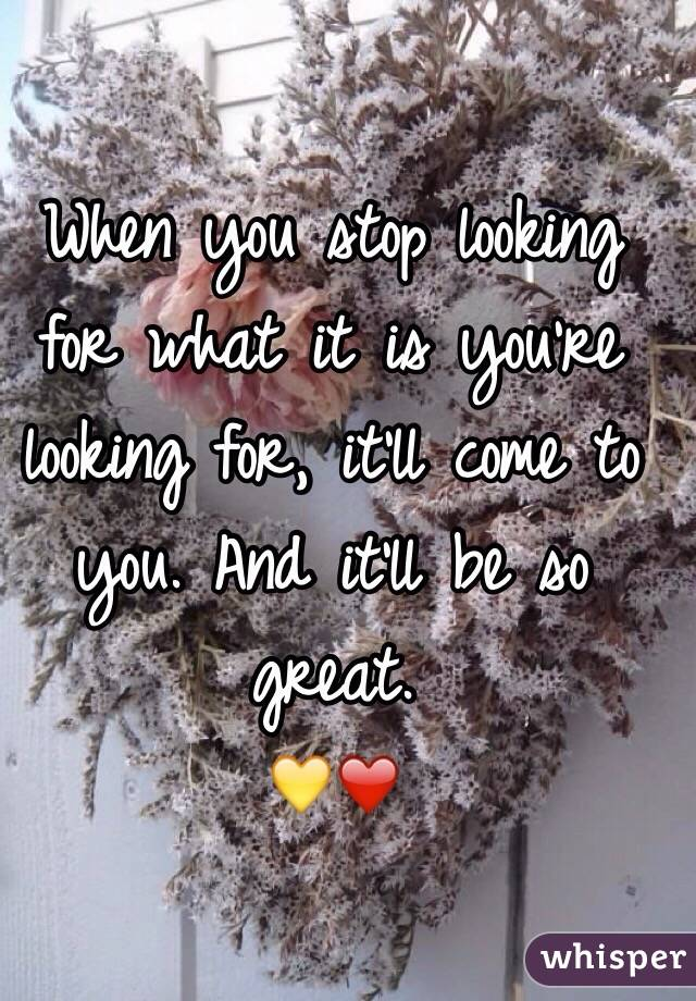 When you stop looking for what it is you're looking for, it'll come to you. And it'll be so great. 💛❤️