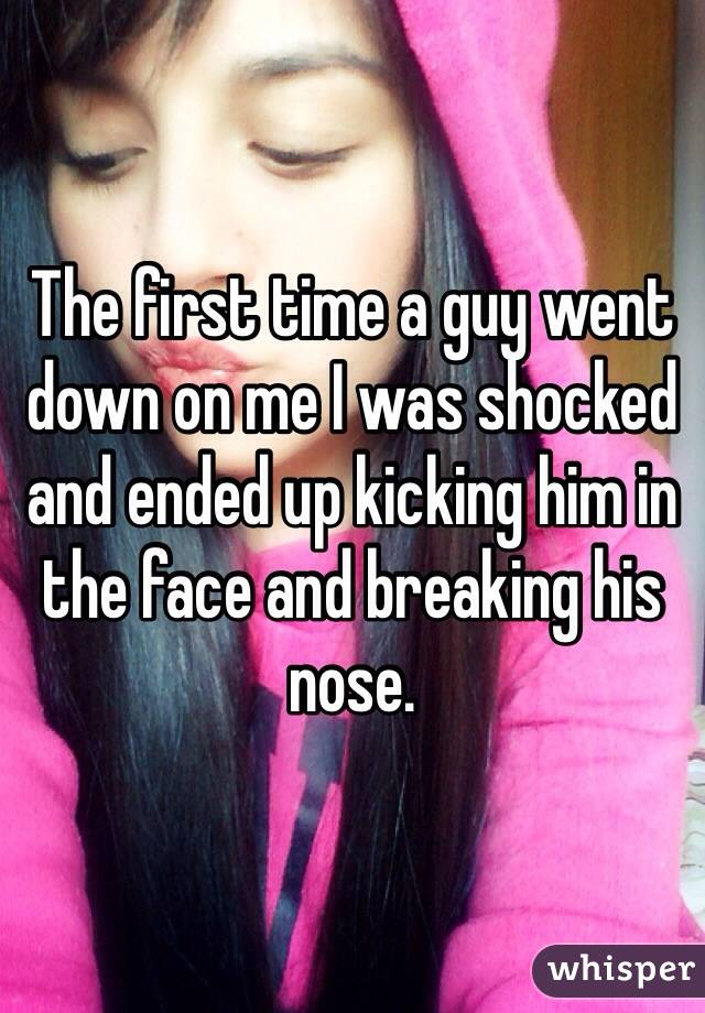 The first time a guy went down on me I was shocked and ended up kicking him in the face and breaking his nose.