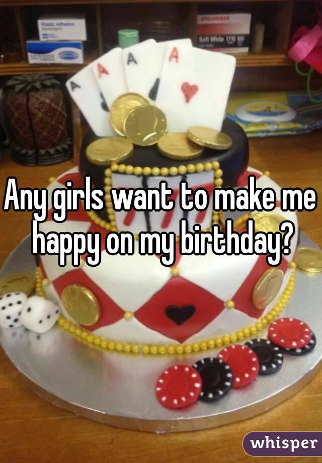 Any girls want to make me happy on my birthday?
