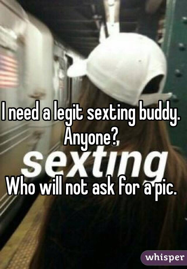 I need a legit sexting buddy.  Anyone?   Who will not ask for a pic.