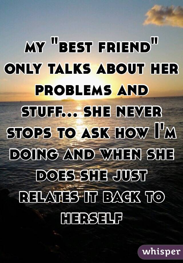"""my """"best friend"""" only talks about her problems and stuff... she never stops to ask how I'm doing and when she does she just relates it back to herself"""