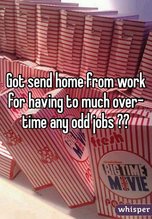 Got send home from work for having to much over-time any odd jobs ??