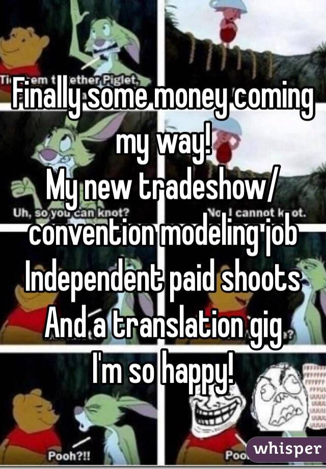 Finally some money coming my way! My new tradeshow/convention modeling job Independent paid shoots And a translation gig I'm so happy!