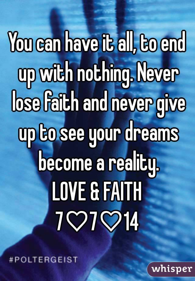You can have it all, to end up with nothing. Never lose faith and never give up to see your dreams become a reality. LOVE & FAITH 7♡7♡14