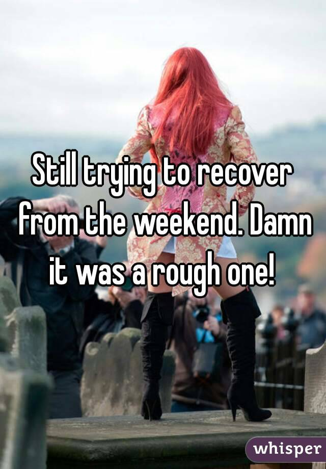 Still trying to recover from the weekend. Damn it was a rough one!