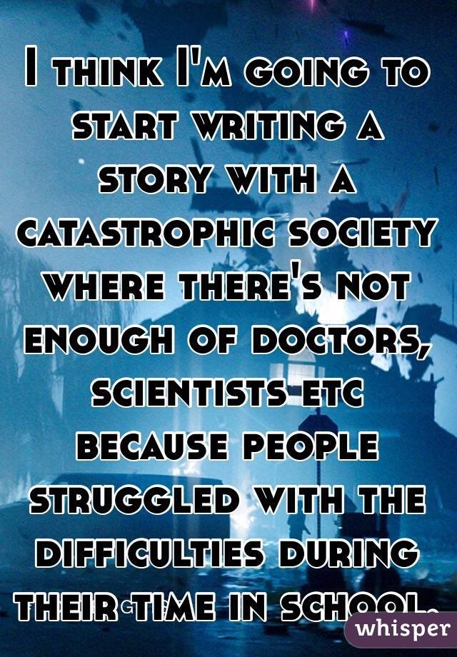 I think I'm going to start writing a story with a catastrophic society where there's not enough of doctors, scientists etc because people struggled with the difficulties during their time in school.