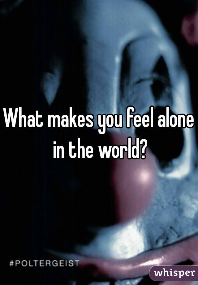 What makes you feel alone in the world?