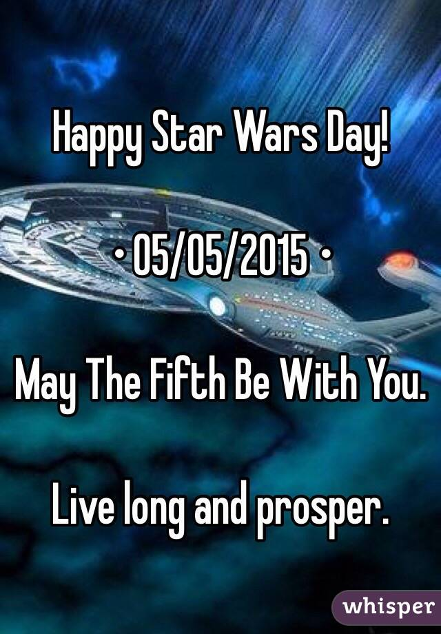 Happy Star Wars Day!  • 05/05/2015 •  May The Fifth Be With You.  Live long and prosper.