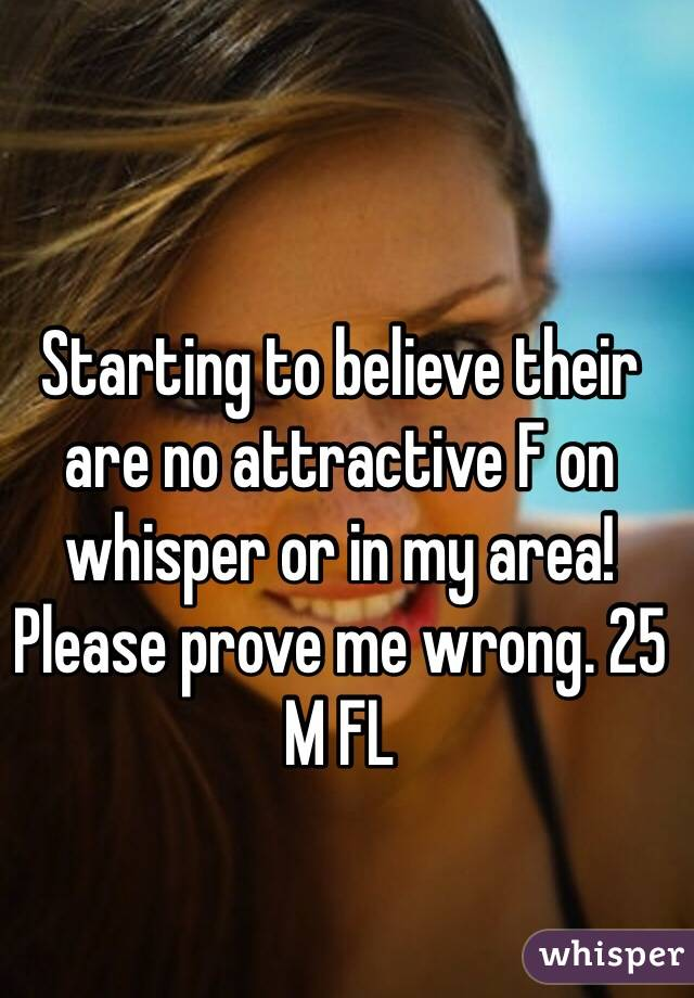 Starting to believe their are no attractive F on whisper or in my area! Please prove me wrong. 25 M FL