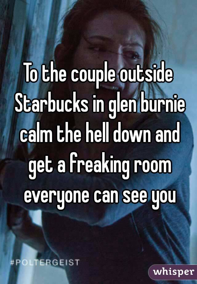 To the couple outside Starbucks in glen burnie calm the hell down and get a freaking room everyone can see you