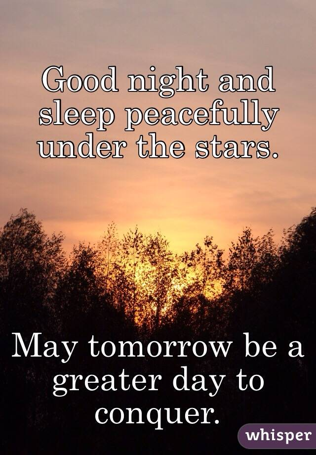 Good night and sleep peacefully under the stars.       May tomorrow be a greater day to conquer.